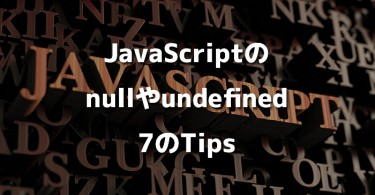 JavaScriptのnullやundefined 7のTips