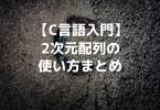 【C言語入門】2次元配列の使い方まとめ