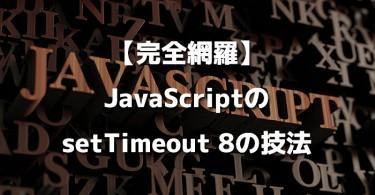 【完全網羅】JavaScriptのsetTimeout 8の技法